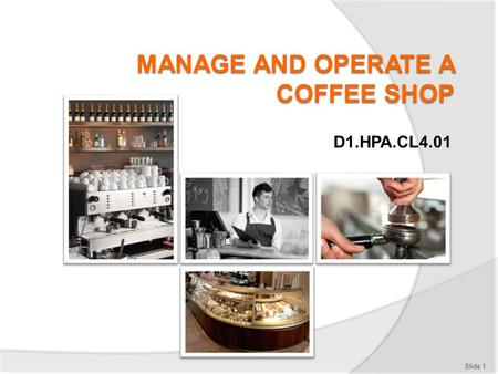 D1.HPA.CL4.01 Slide 1. Manage and operate a coffee shop Assessment for this Unit may include:  Oral questions  Written questions  Work projects  Workplace.