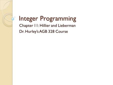 Integer Programming Chapter 11: Hillier and Lieberman Dr. Hurley's AGB 328 Course.