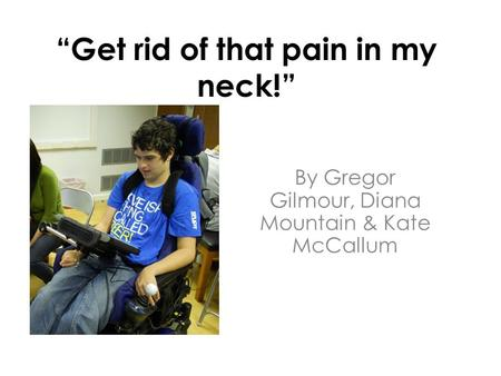 """Get rid of that pain in my neck!"" By Gregor Gilmour, Diana Mountain & Kate McCallum."