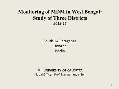 Monitoring of MDM in West Bengal: Study of Three Districts 2013-15 South 24 Paraganas Howrah Nadia MI: UNIVERSITY OF CALCUTTA Nodal Officer: Prof. Nabinananda.