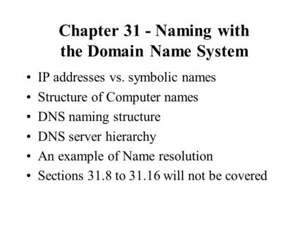 Chapter 31 - Naming with the Domain Name System IP addresses vs. symbolic names Structure of Computer names DNS naming structure DNS server hierarchy An.