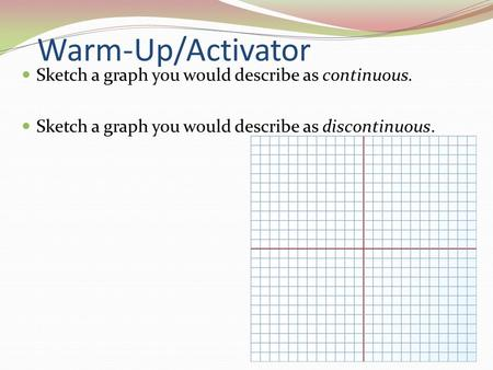 Warm-Up/Activator Sketch a graph you would describe as continuous. Sketch a graph you would describe as discontinuous.