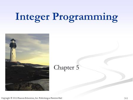 5-1 Copyright © 2013 Pearson Education, Inc. Publishing as Prentice Hall Integer Programming Chapter 5.