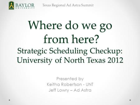 Texas Regional Ad Astra Summit Where do we go from here? Strategic Scheduling Checkup: University of North Texas 2012 Presented by Keitha Robertson - UNT.