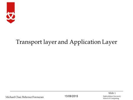 13/09/2015 Michael Chai; Behrouz Forouzan Staffordshire University School of Computing Transport layer and Application Layer Slide 1.