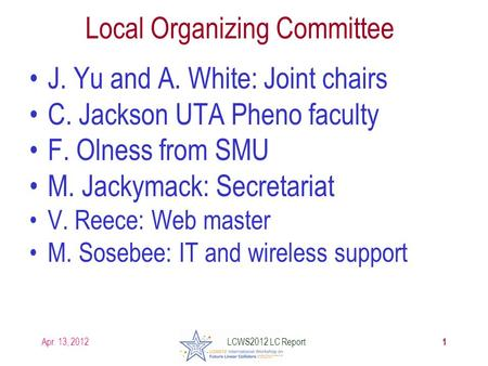 Apr. 13, 2012 Local Organizing Committee J. Yu and A. White: Joint chairs C. Jackson UTA Pheno faculty F. Olness from SMU M. Jackymack: Secretariat V.