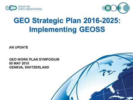 GEO Strategic Plan 2016-2025: Implementing GEOSS AN UPDATE GEO WORK PLAN SYMPOSIUM 05 MAY 2015 GENEVA, SWITZERLAND.