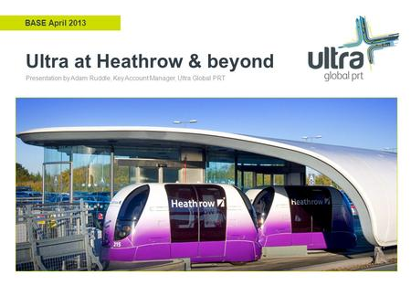 Ultra at Heathrow & beyond BASE April 2013 Presentation by Adam Ruddle, Key Account Manager, Ultra Global PRT.