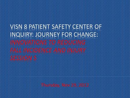 Thursday, Nov 29, 2012. To provide VHA healthcare and quality teams with tools and strategies to reduce preventable falls incidence, injury from falls.