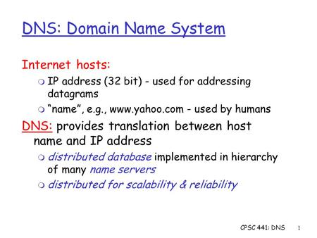 "CPSC 441: DNS1 DNS: Domain Name System Internet hosts: m IP address (32 bit) - used for addressing datagrams m ""name"", e.g., www.yahoo.com - used by humans."