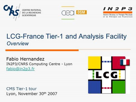 LCG-France Tier-1 and Analysis Facility Overview Fabio Hernandez IN2P3/CNRS Computing Centre - Lyon CMS Tier-1 tour Lyon, November 30 th.
