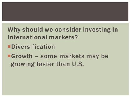 Why should we consider investing in International markets?  Diversification  Growth – some markets may be growing faster than U.S.