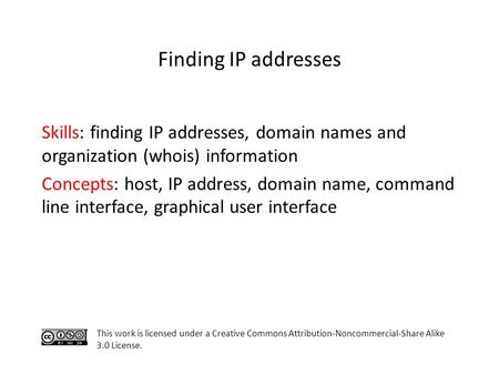Skills: finding IP addresses, domain names and organization (whois) information Concepts: host, IP address, domain name, command line interface, graphical.