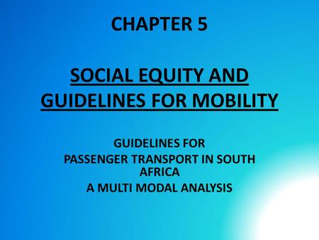 CHAPTER 5 SOCIAL EQUITY AND GUIDELINES FOR MOBILITY GUIDELINES FOR PASSENGER TRANSPORT IN SOUTH AFRICA A MULTI MODAL ANALYSIS.