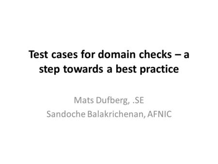 Test cases for domain checks – a step towards a best practice Mats Dufberg,.SE Sandoche Balakrichenan, AFNIC.