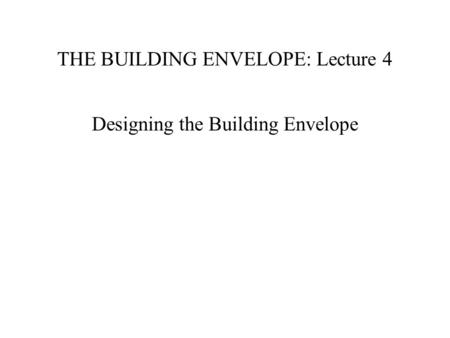 THE BUILDING ENVELOPE: Lecture 4 Designing the Building Envelope.