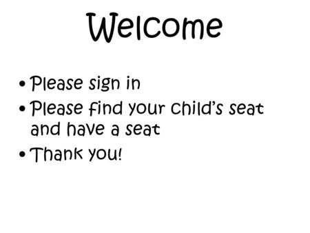Welcome Please sign in Please find your child's seat and have a seat Thank you!