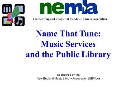 The New England Chapter of the Music Library Association Name That Tune: Music Services and the Public Library Sponsored by the New England Music Library.