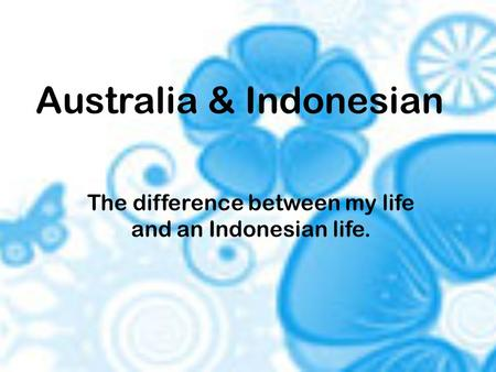 Australia & Indonesian The difference between my life and an Indonesian life.