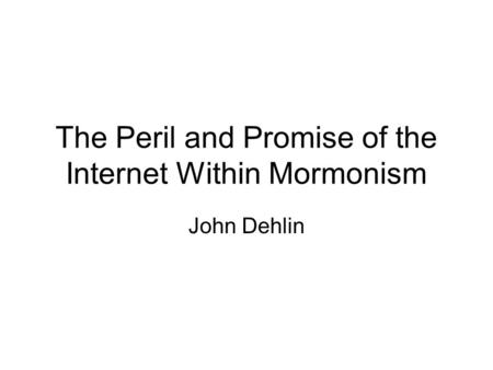The Peril and Promise of the Internet Within Mormonism John Dehlin.