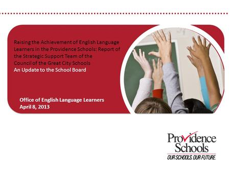 © 2012 Providence Public School District 1 Raising the Achievement of English Language Learners in the Providence Schools: Report of the Strategic Support.