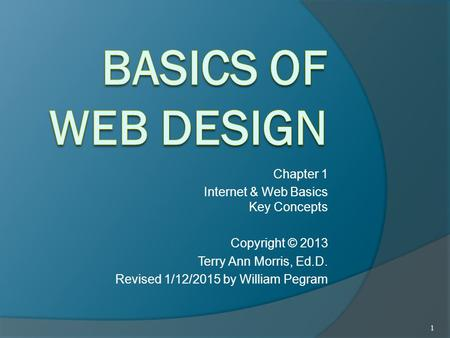 Chapter 1 Internet & Web Basics Key Concepts Copyright © 2013 Terry Ann Morris, Ed.D. Revised 1/12/2015 by William Pegram 1.