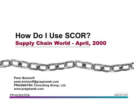 Supply Chain World - April, 2000 How Do I Use SCOR? Supply Chain World - April, 2000 Peter Bolstorff PRAGMATEK Consulting.