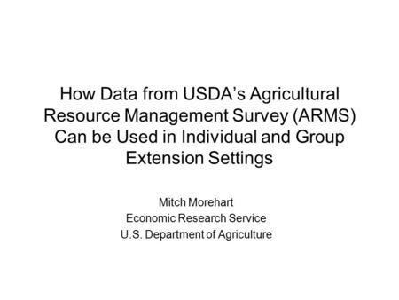 How Data from USDA's Agricultural Resource Management Survey (ARMS) Can be Used in Individual and Group Extension Settings Mitch Morehart Economic Research.