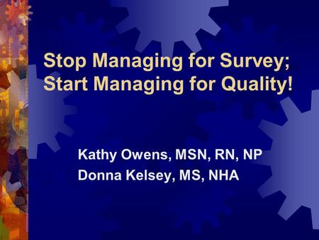 Stop Managing for Survey; Start Managing for Quality! Kathy Owens, MSN, RN, NP Donna Kelsey, MS, NHA.