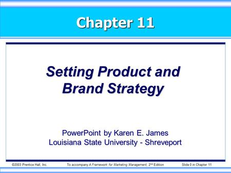 ©2003 Prentice Hall, Inc.To accompany A Framework for Marketing Management, 2 nd Edition Slide 0 in Chapter 11 Chapter 11 Setting Product and Brand Strategy.