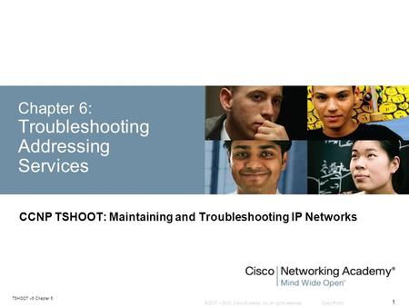 © 2007 – 2010, <strong>Cisco</strong> Systems, Inc. All rights reserved. <strong>Cisco</strong> Public TSHOOT v6 Chapter 6 1 Chapter 6: Troubleshooting <strong>Addressing</strong> Services CCNP TSHOOT: