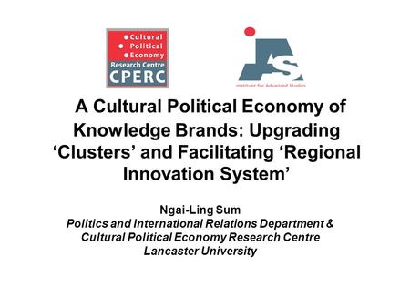 A Cultural Political Economy of Knowledge Brands: Upgrading 'Clusters' and Facilitating 'Regional Innovation System' Ngai-Ling Sum Politics and International.