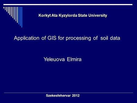 Szekesfehervar 2012 Korkyt Ata Kyzylorda State University Korkyt Ata Kyzylorda State University Application of GIS for processing of soil data Yeleuova.