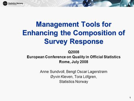 1 1 Management Tools for Enhancing the Composition of Survey Response Q2008 European Conference on Quality in Official Statistics Rome, July 2008 Anne.
