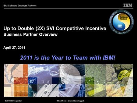 IBM Software Business Partners 1 © 2011 IBM CorporationMikkel Norsk – Channel Sales Support Up to Double (2X) SVI Competitive Incentive Business Partner.