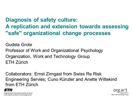 Diagnosis of safety culture: A replication and extension towards assessing safe organizational change processes Gudela Grote Professor of Work and Organizational.