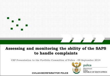 CIVILIAN SECRETARIAT FOR POLICE Assessing and monitoring the ability of the SAPS to handle complaints CSP Presentation to the Portfolio Committee of Police.