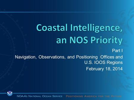 Part I Navigation, Observations, and Positioning Offices and U.S. IOOS Regions February 18, 2014.