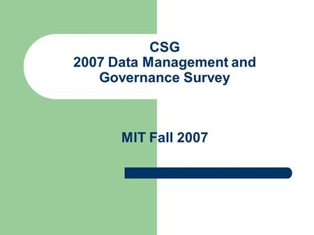 CSG 2007 Data Management and Governance Survey MIT Fall 2007.