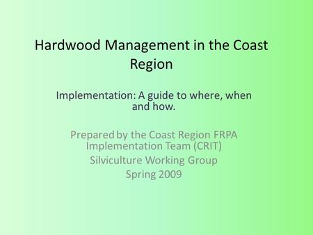 Hardwood Management in the Coast Region Implementation: A guide to where, when and how. Prepared by the Coast Region FRPA Implementation Team (CRIT) Silviculture.