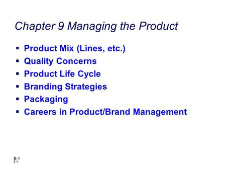 9-1 Chapter 9 Managing the Product  Product Mix (Lines, etc.)  Quality Concerns  Product Life Cycle  Branding Strategies  Packaging  Careers in Product/Brand.