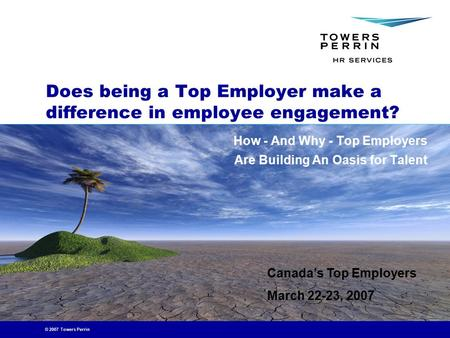 © 2007 Towers Perrin Does being a Top Employer make a difference in employee engagement? How - And Why - Top Employers Are Building An Oasis for Talent.