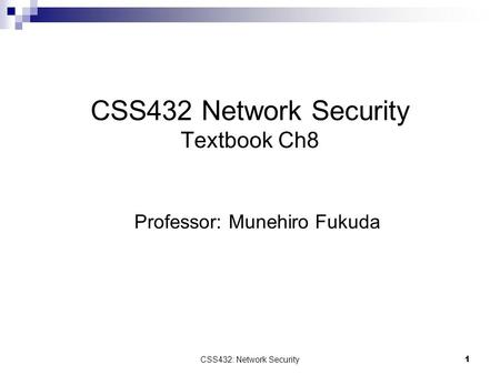 CSS432: Network Security1 CSS432 Network Security Textbook Ch8 Professor: Munehiro Fukuda.