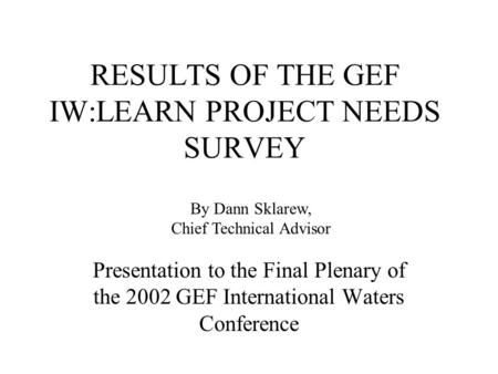 RESULTS OF THE GEF IW:LEARN PROJECT NEEDS SURVEY Presentation to the Final Plenary of the 2002 GEF International Waters Conference By Dann Sklarew, Chief.