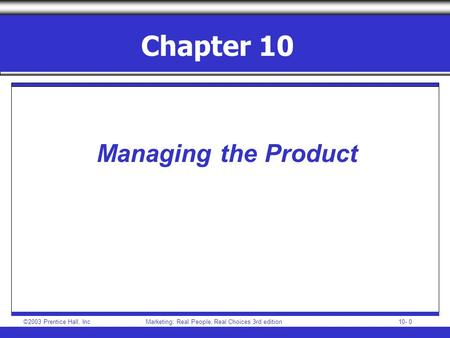 ©2003 Prentice Hall, IncMarketing: Real People, Real Choices 3rd edition 10- 0 Chapter 10 Managing the Product.