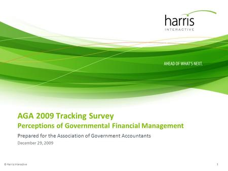 AGA 2009 Tracking Survey Perceptions of Governmental Financial Management Prepared for the Association of Government Accountants December 29, 2009 © Harris.
