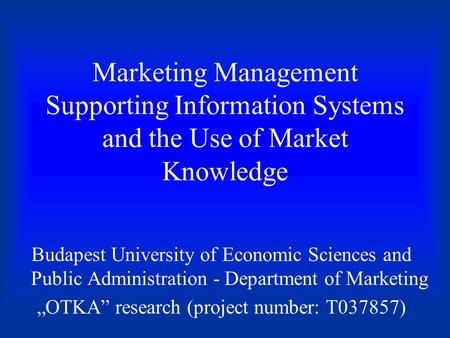 Marketing Management Supporting Information Systems and the Use of Market Knowledge Budapest University of Economic Sciences and Public Administration.