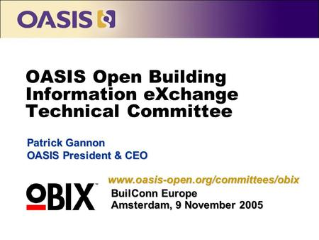 OASIS Open Building Information eXchange Technical Committee Patrick Gannon OASIS President & CEO BuilConn Europe Amsterdam, 9 November 2005 www.oasis-open.org/committees/obix.