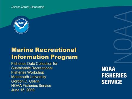 Marine Recreational Information Program Fisheries Data Collection for Sustainable Recreational Fisheries Workshop Monmouth University Gordon C. Colvin.