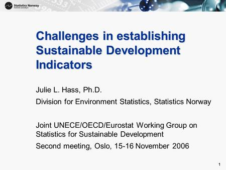1 1 Challenges in establishing Sustainable Development Indicators Julie L. Hass, Ph.D. Division for Environment Statistics, Statistics Norway Joint UNECE/OECD/Eurostat.